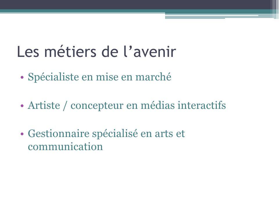 Les métiers de lavenir Spécialiste en mise en marché Artiste / concepteur en médias interactifs Gestionnaire spécialisé en arts et communication