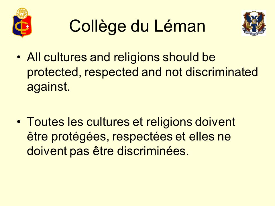 Collège du Léman No one can be forced to adopt different cultures or religions against their own will, but schools may require the study of host languages, religions and cultures.