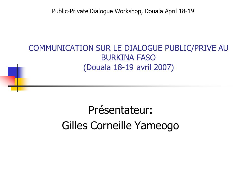COMMUNICATION SUR LE DIALOGUE PUBLIC/PRIVE AU BURKINA FASO (Douala 18-19 avril 2007) Présentateur: Gilles Corneille Yameogo Public-Private Dialogue Wo