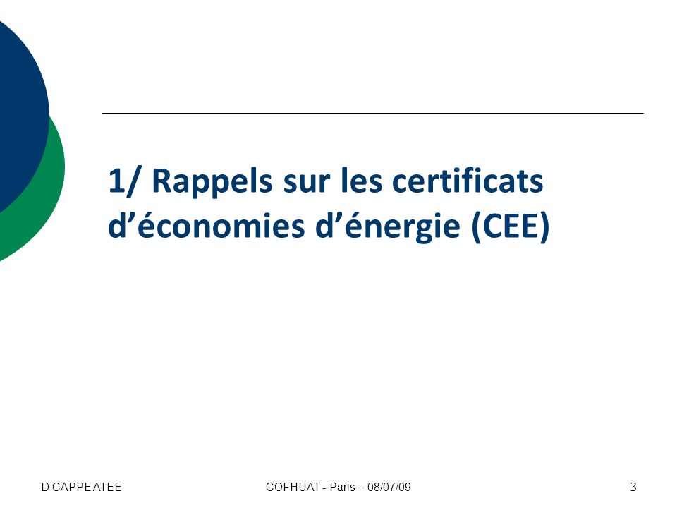 Le dispositif français des CEE Il vise les gisements diffus en sappuyant sur les réseaux commerciaux des vendeurs dénergie Il est complémentaire aux dispositifs existants (fiscalité, réglementation, quotas, etc.) Cest un système ouvert, basé sur une logique de marché pour que les économies soient réalisées là où elles sont le moins coûteuses 4 COFHUAT - Paris – 08/07/09D CAPPE ATEE