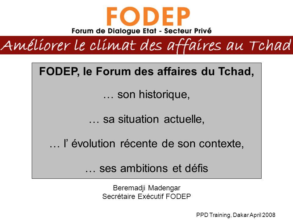 PPD Training, Dakar April 2008 FODEP, le Forum des affaires du Tchad, … son historique, … sa situation actuelle, … l évolution récente de son contexte, … ses ambitions et défis Beremadji Madengar Secrétaire Exécutif FODEP