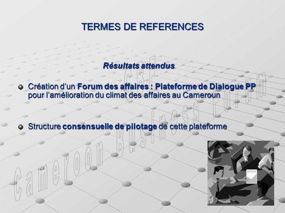 TERMES DE REFERENCES Résultats attendus Résultats attendus Création dun Forum des affaires : Plateforme de Dialogue PP pour lamélioration du climat des affaires au Cameroun Structure consensuelle de pilotage de cette plateforme