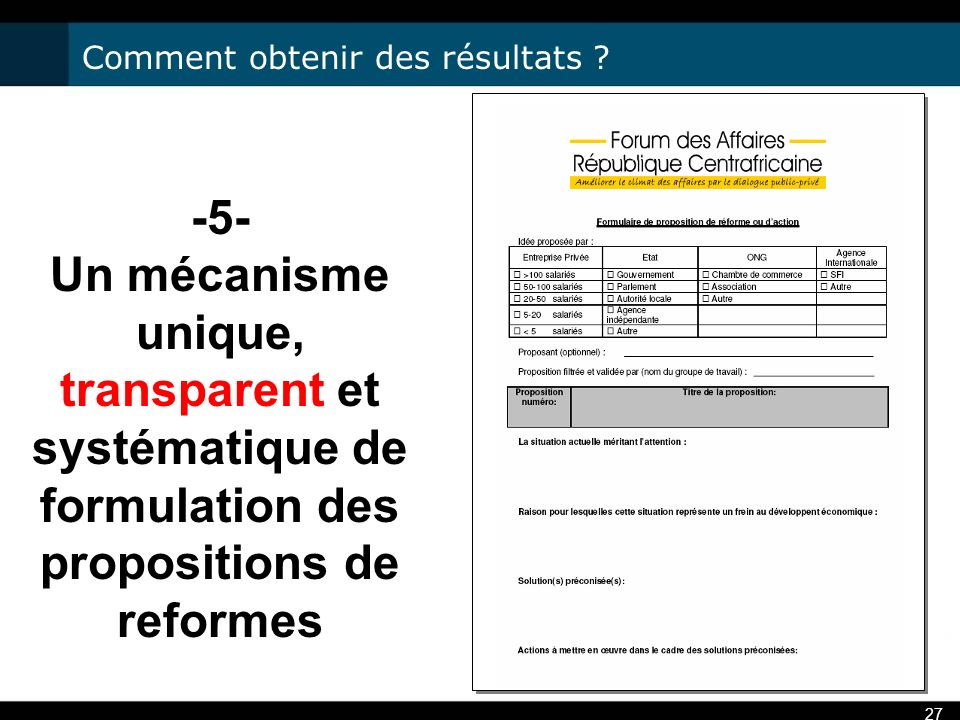 27 -5- Un mécanisme unique, transparent et systématique de formulation des propositions de reformes Comment obtenir des résultats ?
