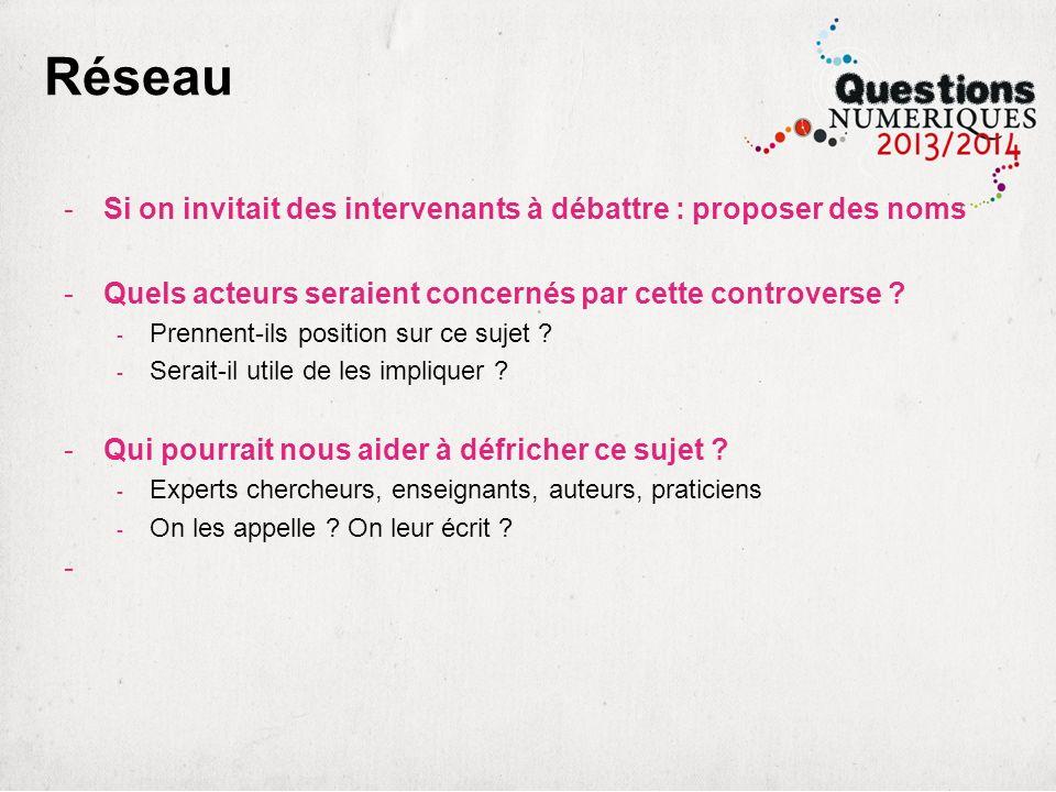 Réseau -Si on invitait des intervenants à débattre : proposer des noms -Quels acteurs seraient concernés par cette controverse ? - Prennent-ils positi