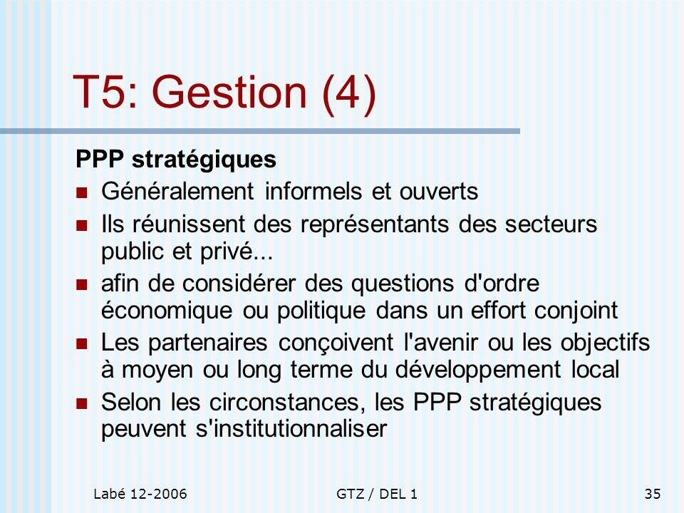 Labé 12-2006GTZ / DEL 135 T5: Gestion (4) PPP stratégiques Généralement informels et ouverts Ils réunissent des représentants des secteurs public et p