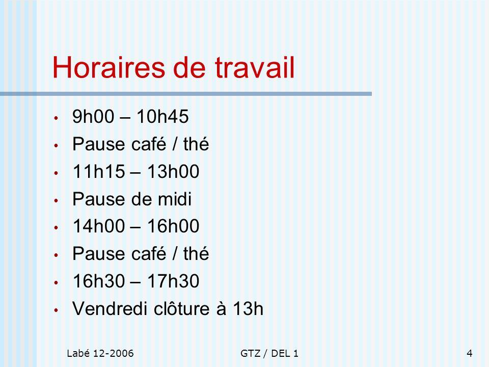 Labé 12-2006GTZ / DEL 14 Horaires de travail 9h00 – 10h45 Pause café / thé 11h15 – 13h00 Pause de midi 14h00 – 16h00 Pause café / thé 16h30 – 17h30 Ve