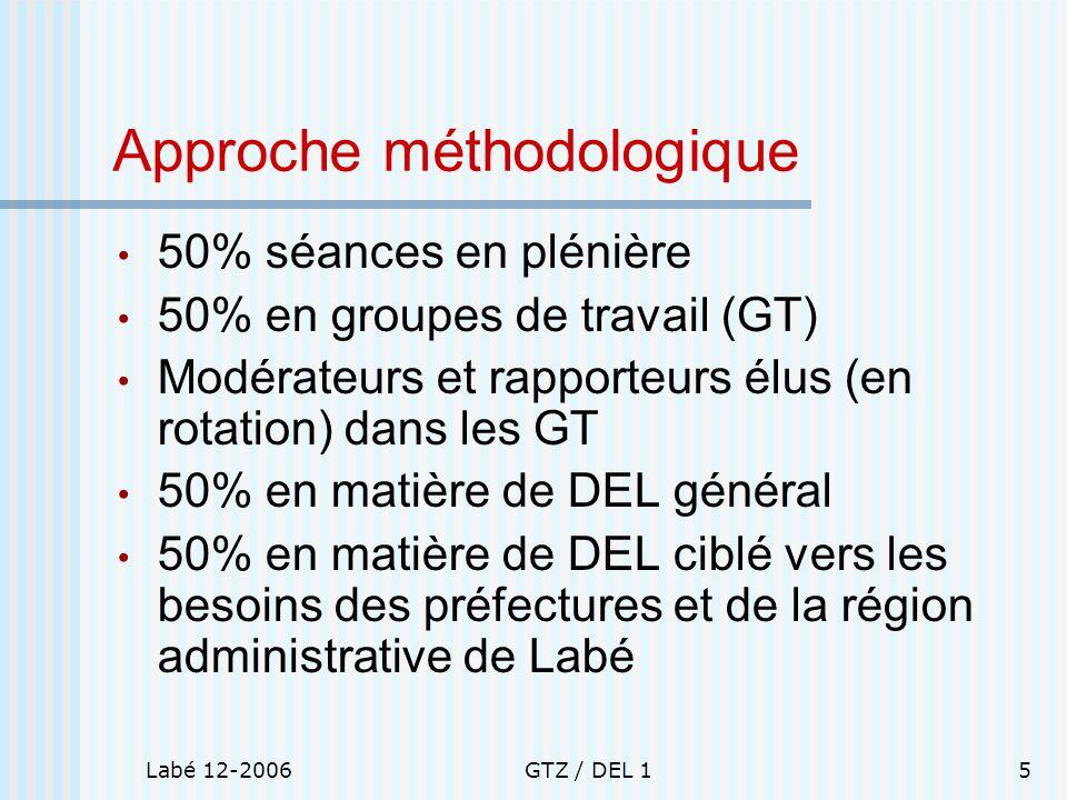 Labé 12-2006GTZ / DEL 15 Approche méthodologique 50% séances en plénière 50% en groupes de travail (GT) Modérateurs et rapporteurs élus (en rotation)