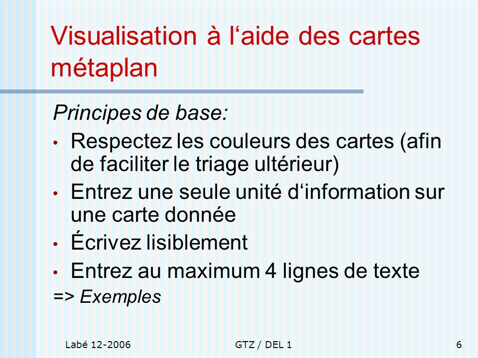 Labé 12-2006GTZ / DEL 16 Visualisation à laide des cartes métaplan Principes de base: Respectez les couleurs des cartes (afin de faciliter le triage u
