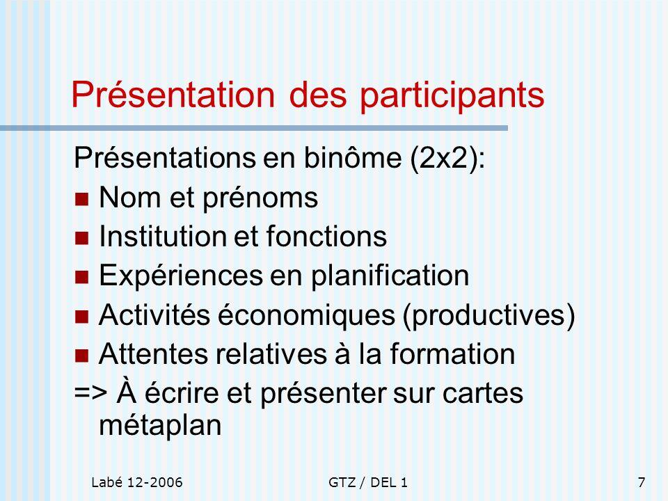 Labé 12-2006GTZ / DEL 17 Présentation des participants Présentations en binôme (2x2): Nom et prénoms Institution et fonctions Expériences en planifica