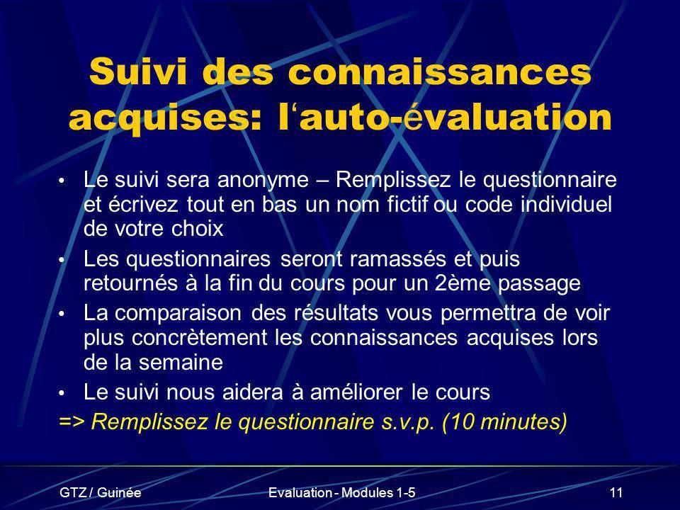 GTZ / GuinéeEvaluation - Modules 1-511 Suivi des connaissances acquises: l auto- é valuation Le suivi sera anonyme – Remplissez le questionnaire et éc