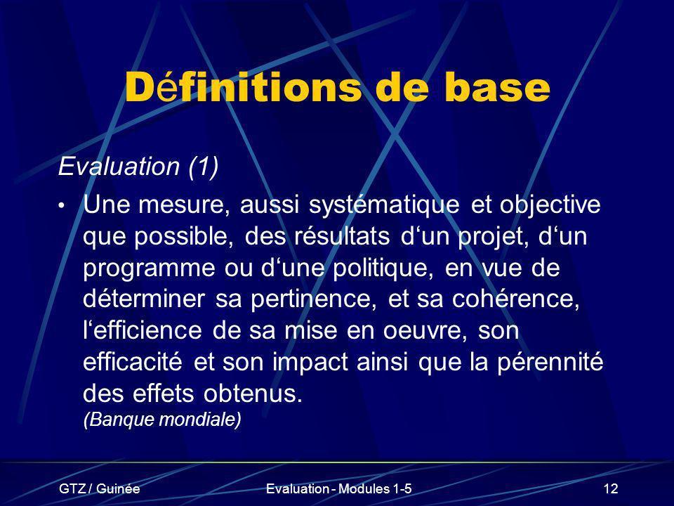 GTZ / GuinéeEvaluation - Modules 1-512 D é finitions de base Evaluation (1) Une mesure, aussi systématique et objective que possible, des résultats du