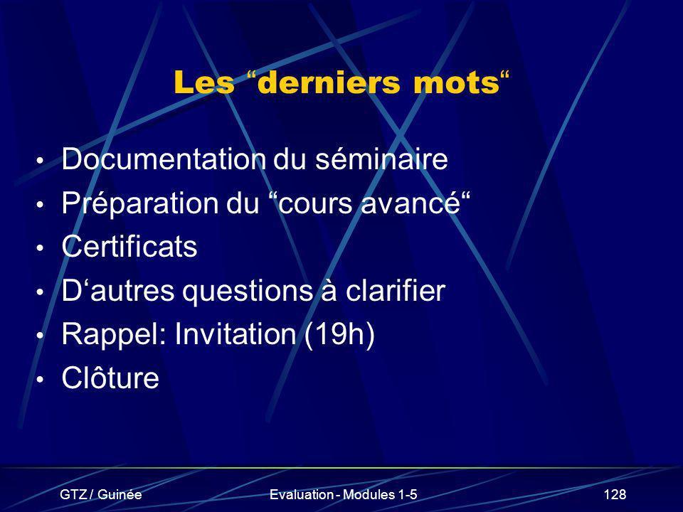 GTZ / GuinéeEvaluation - Modules 1-5128 Les derniers mots Documentation du séminaire Préparation du cours avancé Certificats Dautres questions à clari