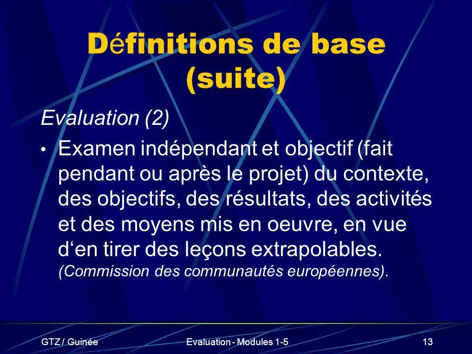 GTZ / GuinéeEvaluation - Modules 1-513 D é finitions de base (suite) Evaluation (2) Examen indépendant et objectif (fait pendant ou après le projet) d