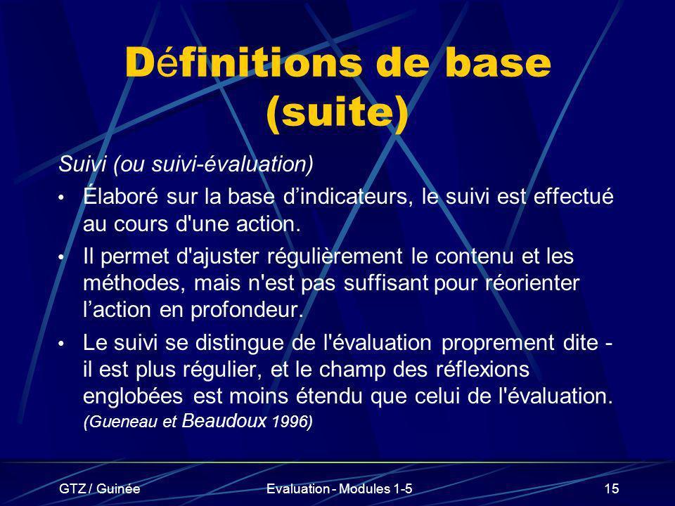 GTZ / GuinéeEvaluation - Modules 1-515 D é finitions de base (suite) Suivi (ou suivi-évaluation) Élaboré sur la base dindicateurs, le suivi est effect