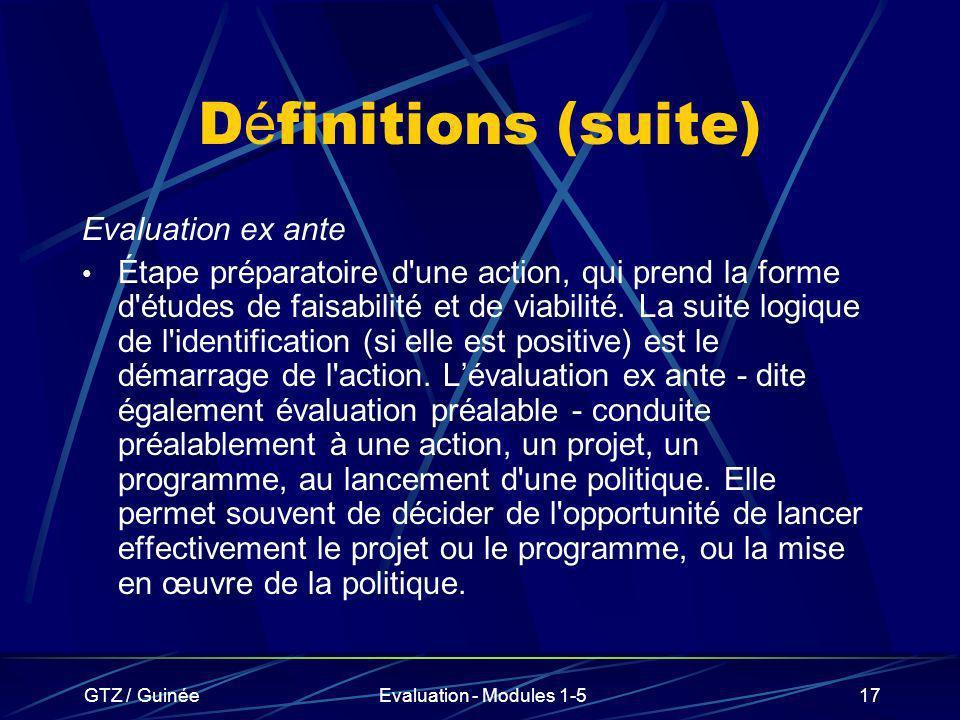 GTZ / GuinéeEvaluation - Modules 1-517 D é finitions (suite) Evaluation ex ante Étape préparatoire d'une action, qui prend la forme d'études de faisab