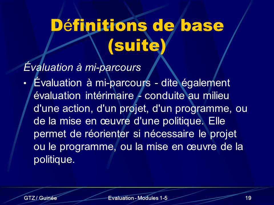 GTZ / GuinéeEvaluation - Modules 1-519 D é finitions de base (suite) Évaluation à mi-parcours Évaluation à mi-parcours - dite également évaluation int