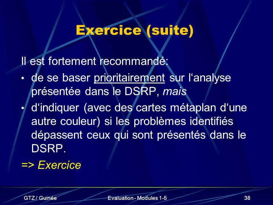 GTZ / GuinéeEvaluation - Modules 1-538 Exercice (suite) Il est fortement recommandé: de se baser prioritairement sur lanalyse présentée dans le DSRP,