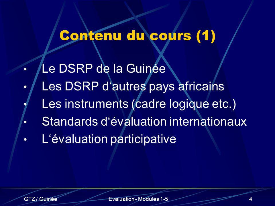 GTZ / GuinéeEvaluation - Modules 1-595 D é finitions (suite) Objectif global: Objectif dont le niveau dépasse celui de lintervention (politique / programme / projet) mais auquel lintervention devra contribuer.