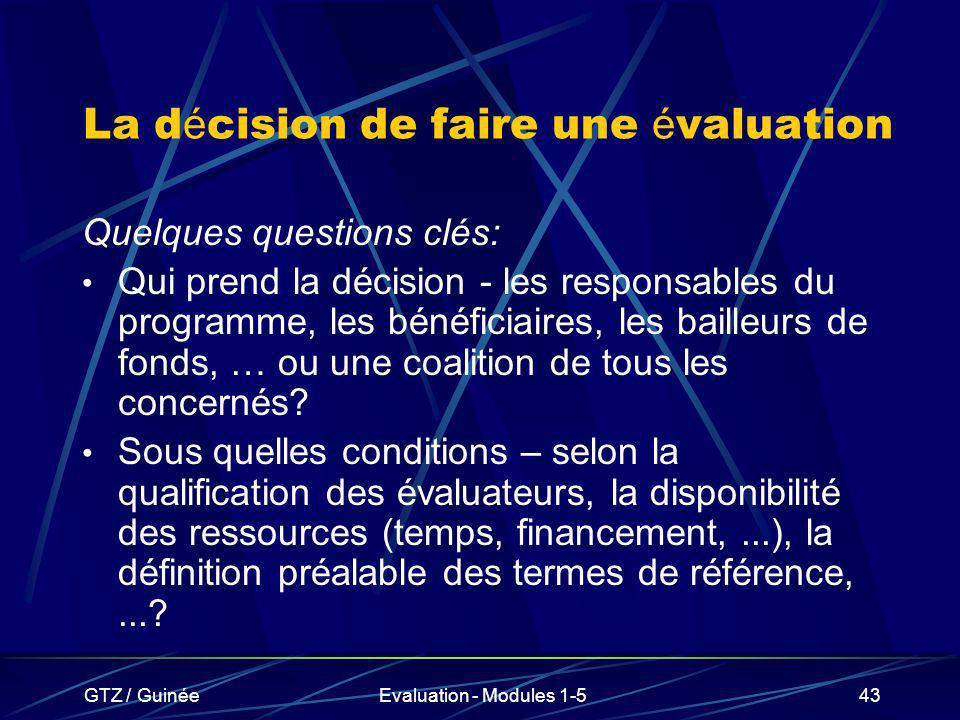 GTZ / GuinéeEvaluation - Modules 1-543 La d é cision de faire une é valuation Quelques questions clés: Qui prend la décision - les responsables du pro