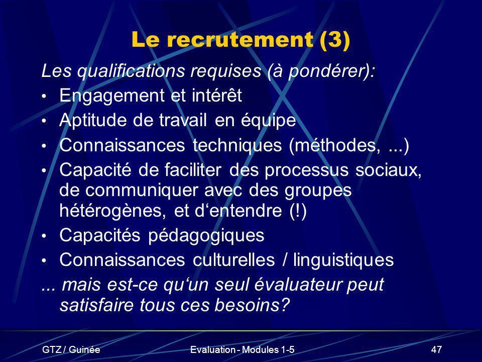 GTZ / GuinéeEvaluation - Modules 1-547 Le recrutement (3) Les qualifications requises (à pondérer): Engagement et intérêt Aptitude de travail en équip