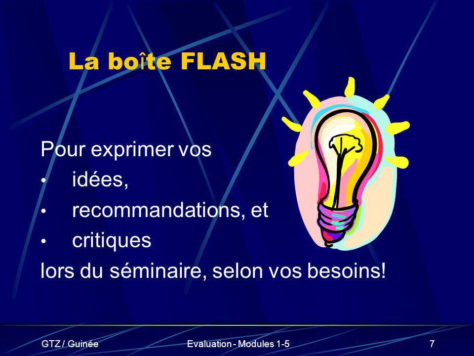 GTZ / GuinéeEvaluation - Modules 1-57 La bo î te FLASH Pour exprimer vos idées, recommandations, et critiques lors du séminaire, selon vos besoins!