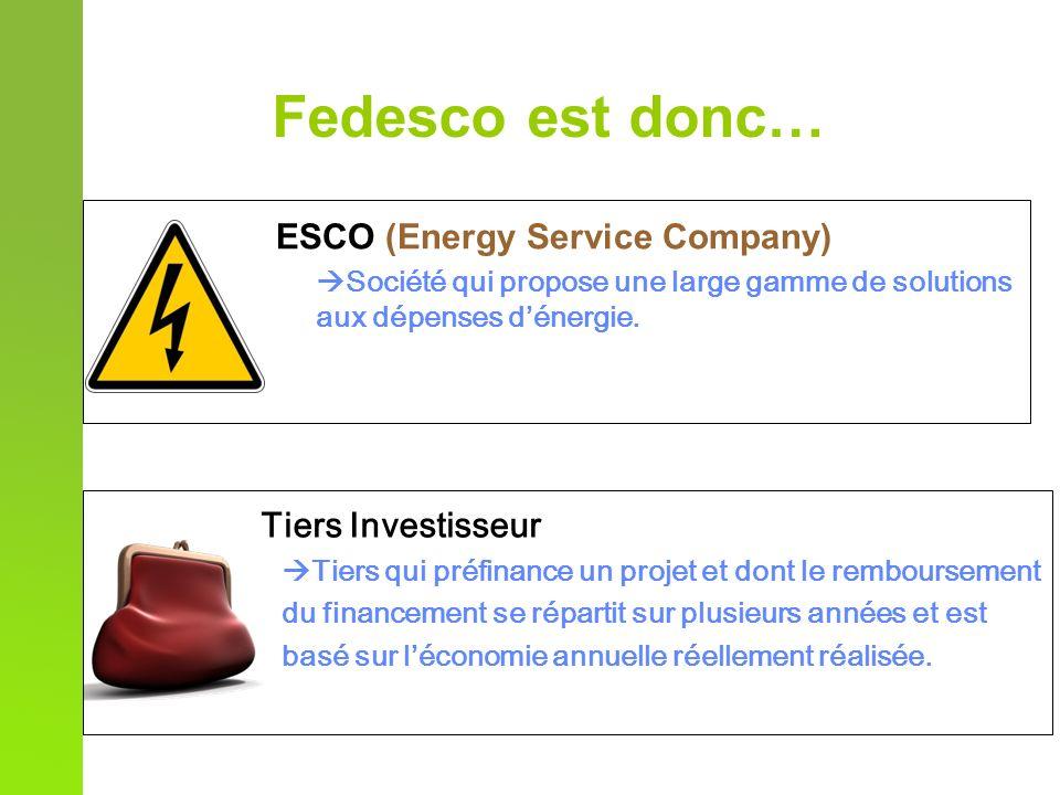 Fedesco est donc… ESCO (Energy Service Company) Société qui propose une large gamme de solutions aux dépenses dénergie. Tiers Investisseur Tiers qui p