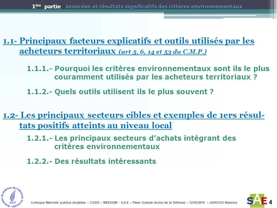 4 1.1- Principaux facteurs explicatifs et outils utilisés par les acheteurs territoriaux (art 5, 6, 14 et 53 du C.M.P.) Colloque Marchés publics durables – CGDD – MEEDDM - S.A.E – Paris Grande Arche de la Défense – 12/05/2010 – JARGOIS Béatrice 1 ère partie : avancées et résultats significatifs des critères environnementaux 1.1.1.- Pourquoi les critères environnementaux sont ils le plus couramment utilisés par les acheteurs territoriaux .