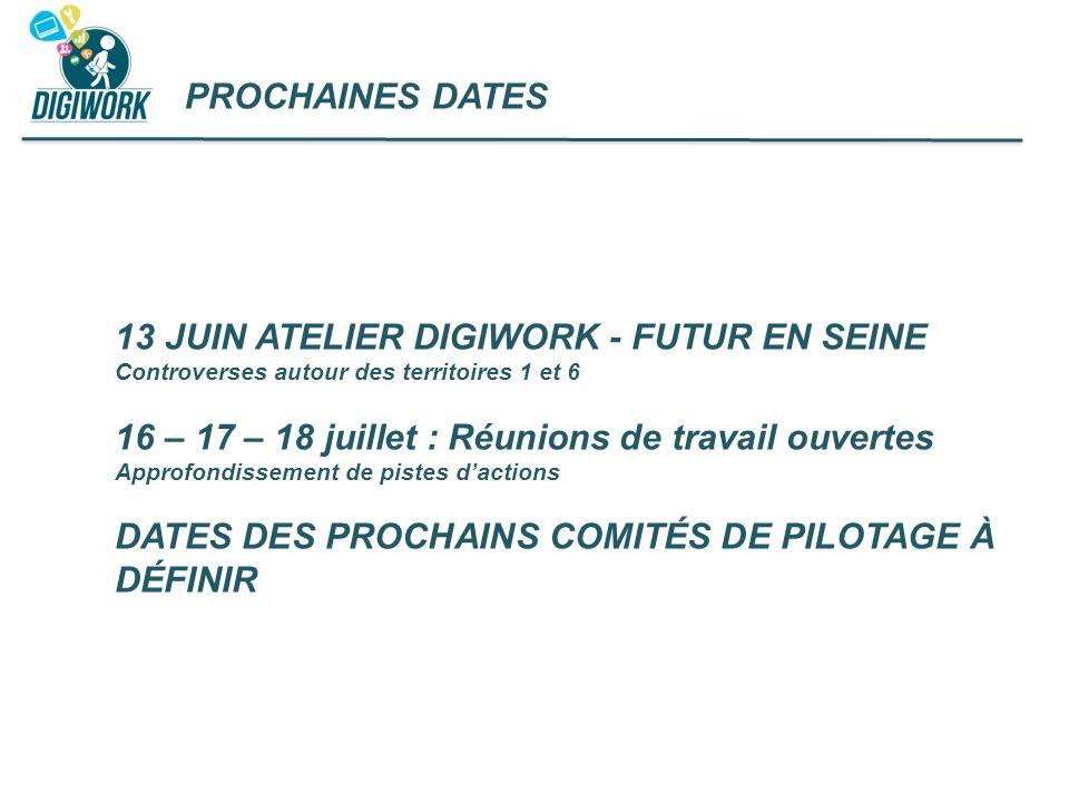 PROCHAINES DATES 13 JUIN ATELIER DIGIWORK - FUTUR EN SEINE Controverses autour des territoires 1 et 6 16 – 17 – 18 juillet : Réunions de travail ouver