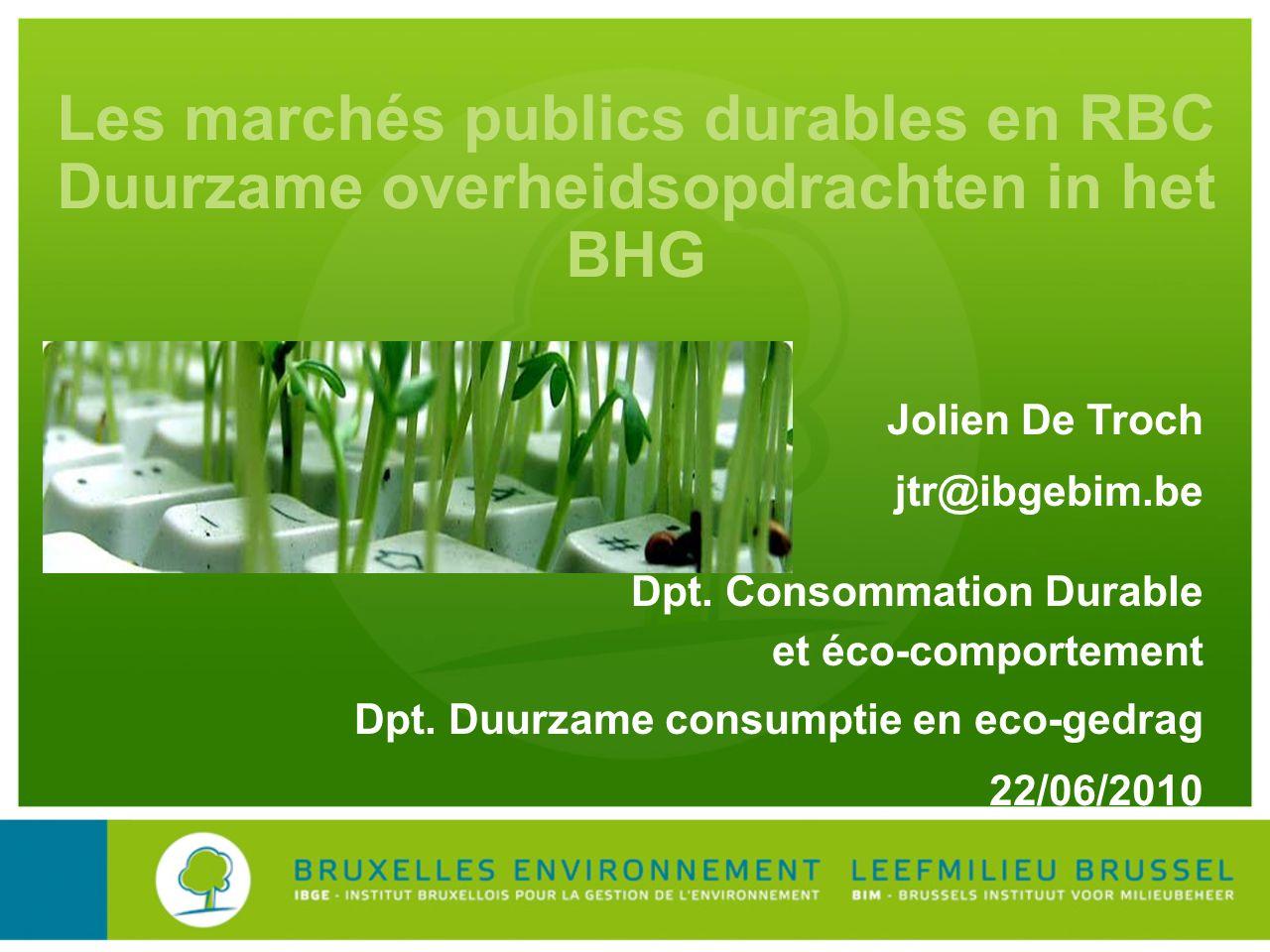 Les marchés publics durables en RBC Duurzame overheidsopdrachten in het BHG Jolien De Troch jtr@ibgebim.be Dpt. Consommation Durable et éco-comporteme