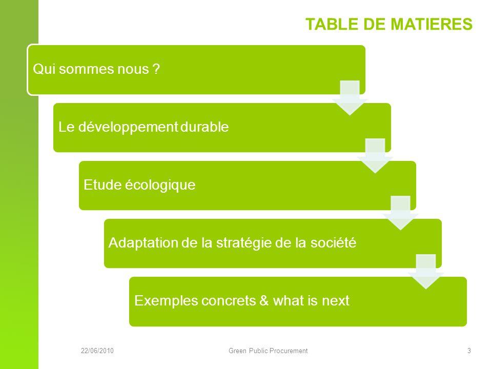 22/06/2010Green Public Procurement 3 TABLE DE MATIERES Qui sommes nous Le développement durableEtude écologiqueAdaptation de la stratégie de la sociétéExemples concrets & what is next