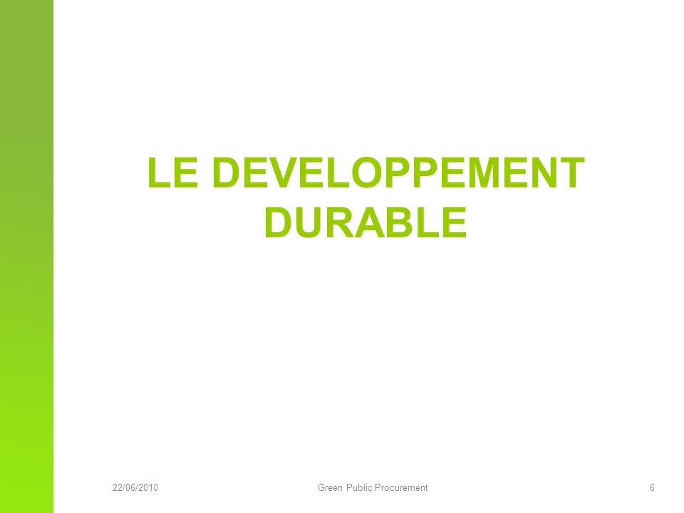 22/06/2010Green Public Procurement 6 LE DEVELOPPEMENT DURABLE