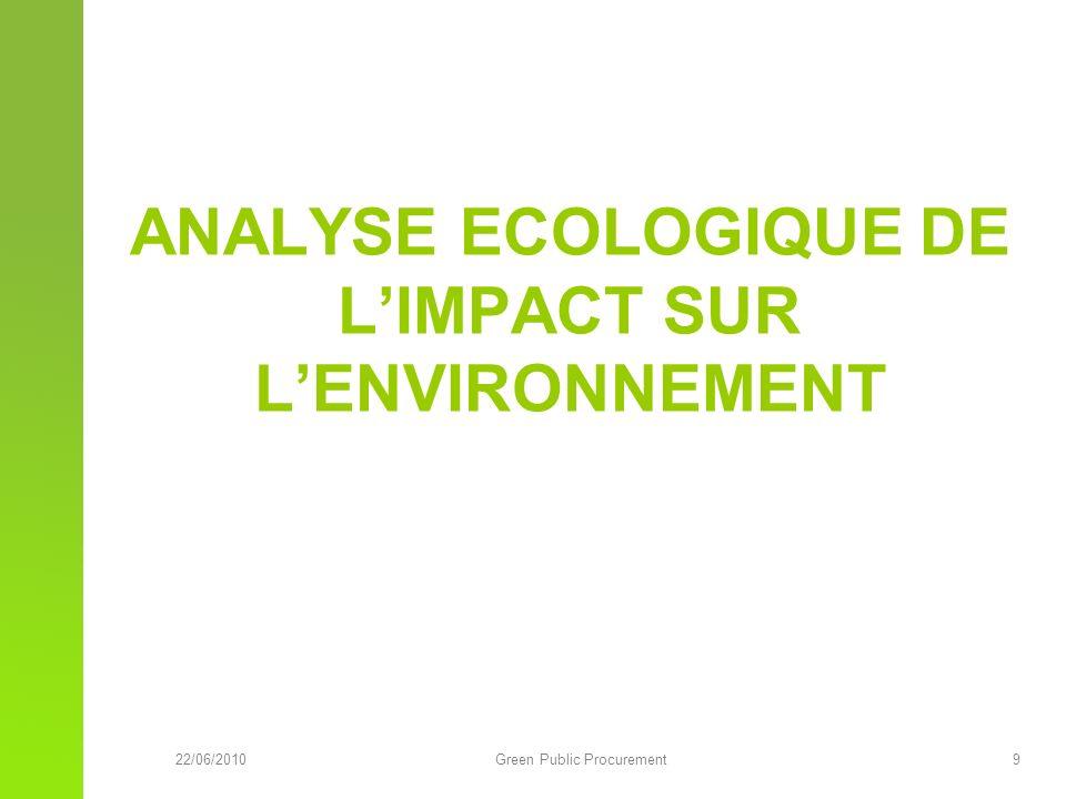 22/06/2010Green Public Procurement 9 ANALYSE ECOLOGIQUE DE LIMPACT SUR LENVIRONNEMENT