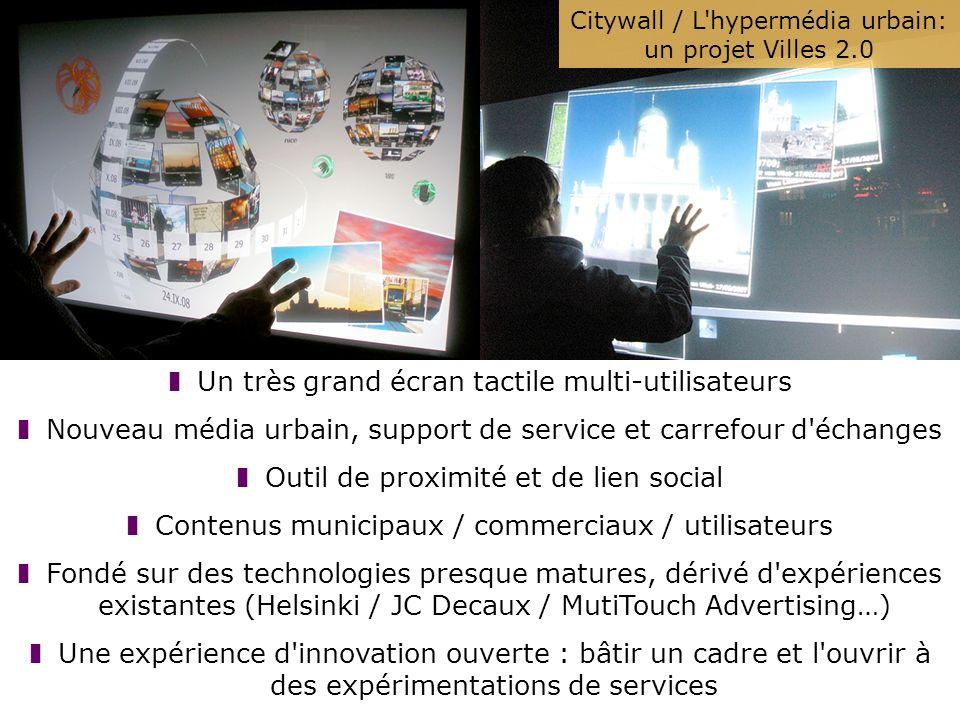Citywall / L hypermédia urbain: un projet Villes 2.0 Un très grand écran tactile multi-utilisateurs Nouveau média urbain, support de service et carrefour d échanges Outil de proximité et de lien social Contenus municipaux / commerciaux / utilisateurs Fondé sur des technologies presque matures, dérivé d expériences existantes (Helsinki / JC Decaux / MutiTouch Advertising…) Une expérience d innovation ouverte : bâtir un cadre et l ouvrir à des expérimentations de services