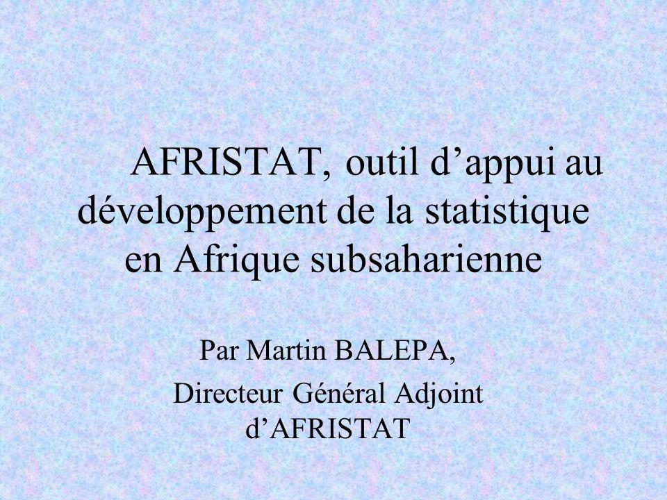 AFRISTAT, outil dappui au développement de la statistique en Afrique subsaharienne Par Martin BALEPA, Directeur Général Adjoint dAFRISTAT