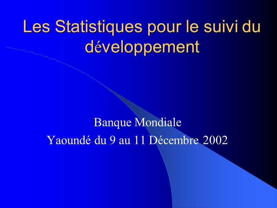 Les Statistiques pour le suivi du d é veloppement Banque Mondiale Yaoundé du 9 au 11 Décembre 2002