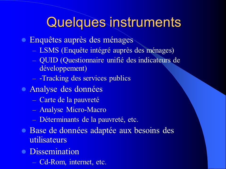Quelques instruments Enquêtes auprès des ménages – LSMS (Enquête intégré auprès des ménages) – QUID (Questionnaire unifié des indicateurs de développement) – -Tracking des services publics Analyse des données – Carte de la pauvreté – Analyse Micro-Macro – Déterminants de la pauvreté, etc.
