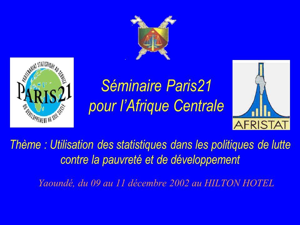 Séminaire Paris21 pour lAfrique Centrale Yaoundé, du 09 au 11 décembre 2002 au HILTON HOTEL Thème : Utilisation des statistiques dans les politiques de lutte contre la pauvreté et de développement