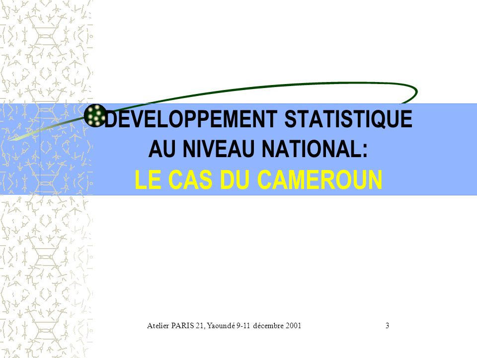 DEVELOPPEMENT STATISTIQUE AU NIVEAU NATIONAL : LE CAS DU CAMEROUN Présenté par : Joseph TEDOU, Directeur de la Statistique et de la Comptabilité Natio