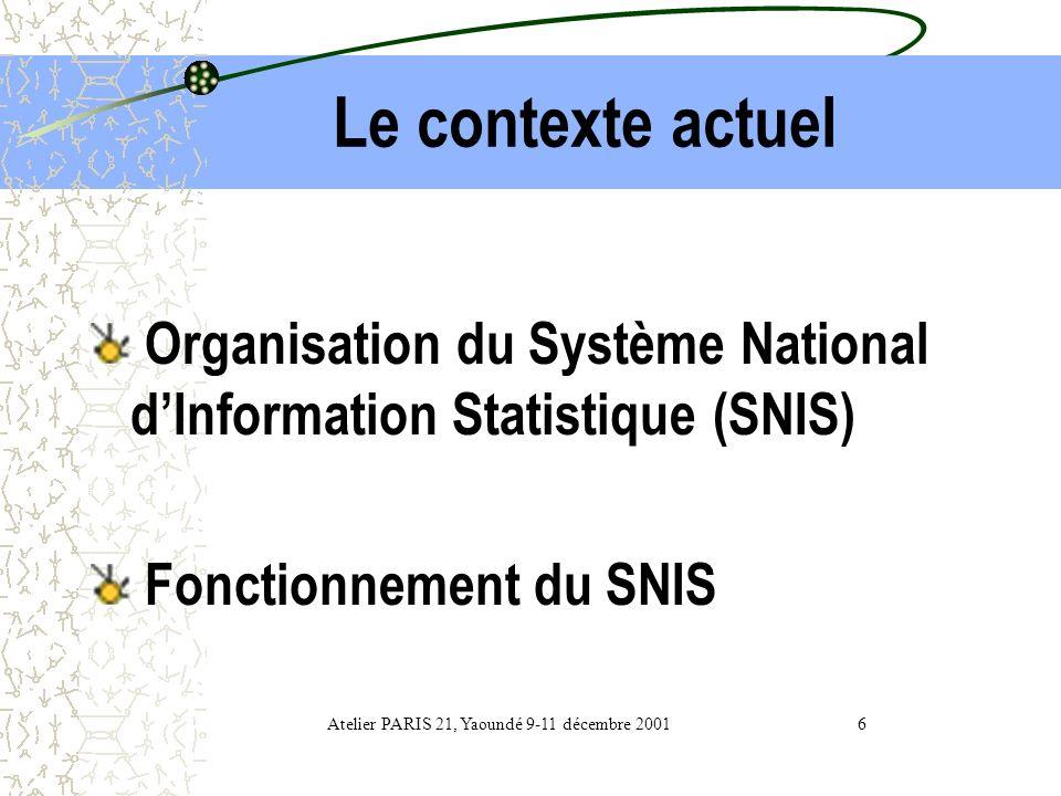 Le contexte actuel Organisation du Système National dInformation Statistique (SNIS) Fonctionnement du SNIS Atelier PARIS 21, Yaoundé 9-11 décembre 2001 6