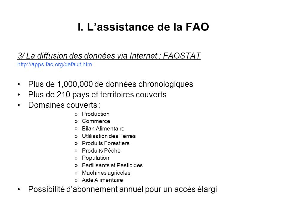 I. Lassistance de la FAO 3/ La diffusion des données via Internet : FAOSTAT http://apps.fao.org/default.htm Plus de 1,000,000 de données chronologique