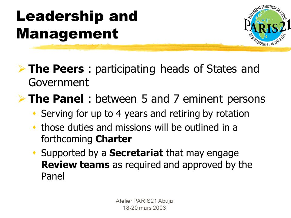 Atelier PARIS21 Abuja 18-20 mars 2003 Leadership and Management The Peers : participating heads of States and Government The Panel : between 5 and 7 eminent persons sServing for up to 4 years and retiring by rotation sthose duties and missions will be outlined in a forthcoming Charter sSupported by a Secretariat that may engage Review teams as required and approved by the Panel