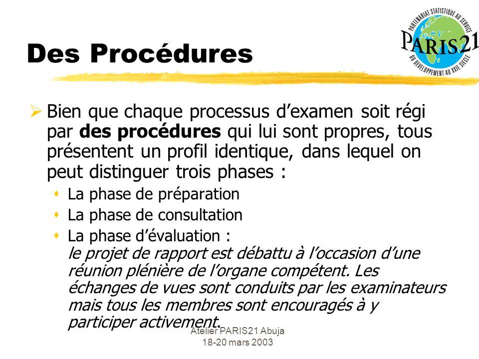 Atelier PARIS21 Abuja 18-20 mars 2003 Des Procédures Bien que chaque processus dexamen soit régi par des procédures qui lui sont propres, tous présentent un profil identique, dans lequel on peut distinguer trois phases : sLa phase de préparation sLa phase de consultation sLa phase dévaluation : le projet de rapport est débattu à loccasion dune réunion plénière de lorgane compétent.