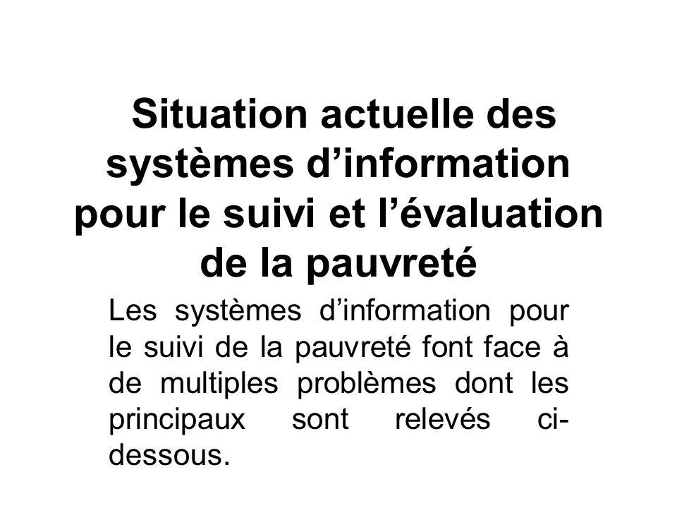 Situation actuelle des systèmes dinformation pour le suivi et lévaluation de la pauvreté Les systèmes dinformation pour le suivi de la pauvreté font face à de multiples problèmes dont les principaux sont relevés ci- dessous.