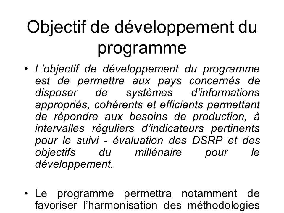 Objectif de développement du programme Lobjectif de développement du programme est de permettre aux pays concernés de disposer de systèmes dinformations appropriés, cohérents et efficients permettant de répondre aux besoins de production, à intervalles réguliers dindicateurs pertinents pour le suivi - évaluation des DSRP et des objectifs du millénaire pour le développement.