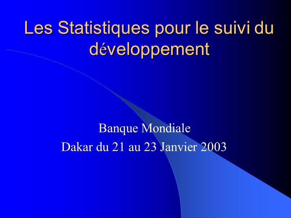 Les Statistiques pour le suivi du d é veloppement Banque Mondiale Dakar du 21 au 23 Janvier 2003