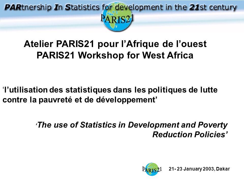 21- 23 January 2003, Dakar lutilisation des statistiques dans les politiques de lutte contre la pauvreté et de développement The use of Statistics in Development and Poverty Reduction Policies Atelier PARIS21 pour lAfrique de louest PARIS21 Workshop for West Africa