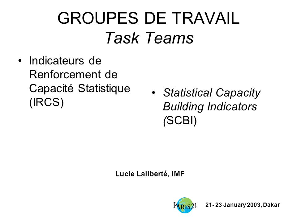 21- 23 January 2003, Dakar GROUPES DE TRAVAIL Task Teams Indicateurs de Renforcement de Capacité Statistique (IRCS) Statistical Capacity Building Indi