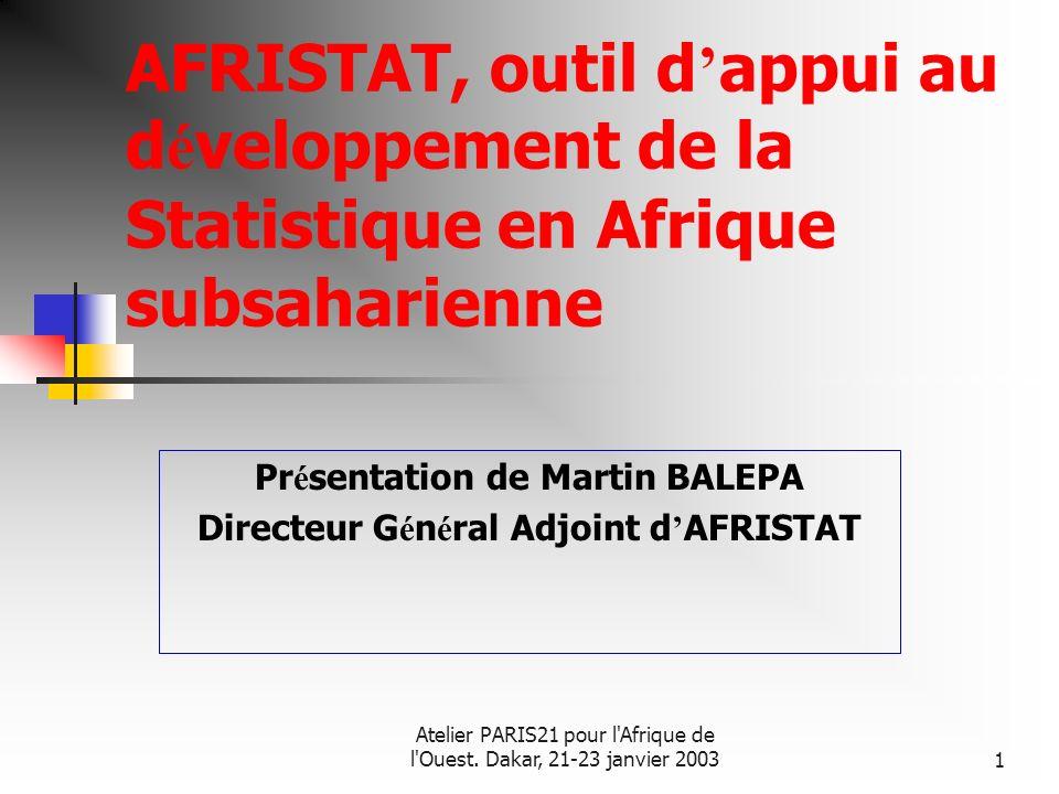 Atelier PARIS21 pour l'Afrique de l'Ouest. Dakar, 21-23 janvier 20031 AFRISTAT, outil d appui au d é veloppement de la Statistique en Afrique subsahar