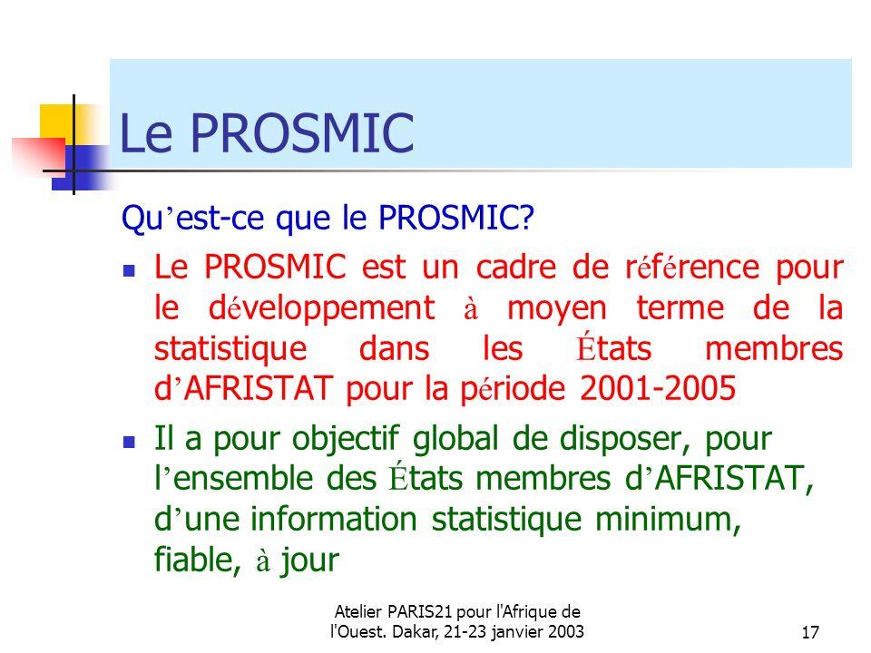 Atelier PARIS21 pour l'Afrique de l'Ouest. Dakar, 21-23 janvier 200317 Le PROSMIC Qu est-ce que le PROSMIC? Le PROSMIC est un cadre de r é f é rence p