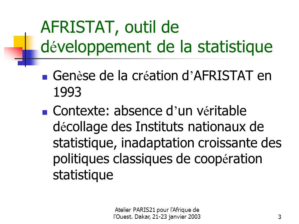 Atelier PARIS21 pour l'Afrique de l'Ouest. Dakar, 21-23 janvier 20033 AFRISTAT, outil de d é veloppement de la statistique Gen è se de la cr é ation d